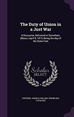 The Duty of Union in a Just War: A Discourse, Delivered in Stoneham, (Mass.) April 8, 1813, Being the Day of the State Fast