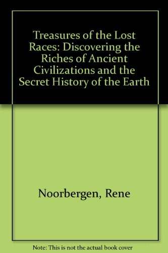 Treasures Of The Lost Races: Discovering The Riches Of Ancient Civilizations And The Secret History Of The Earth