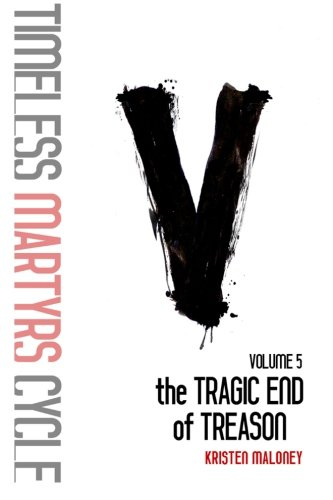 Volume V: The Tragic End of Treason (The Timeless Martyrs Cycle) (Volume 5) PDF