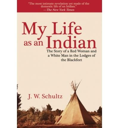My Life as an Indian: The Story of a Red Woman and a White Man in the Lodges of the Blackfeet (Paperback) - Common pdf
