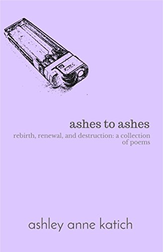 ashes to ashes: rebirth, renewal, and destruction: a collection of poems