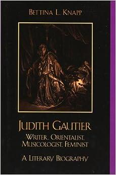 Judith Gautier: Writer, Orientalist, Musicologist, Feminist by Bettina L. Knapp (2004-10-29)