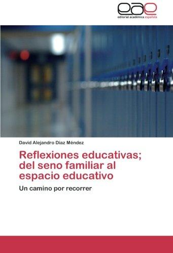 Read Online Reflexiones educativas; del seno familiar al espacio educativo: Un camino por recorrer (Spanish Edition) PDF