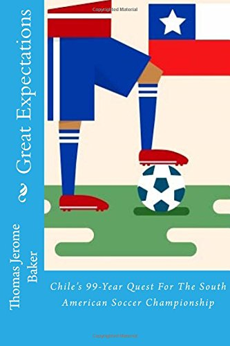 Read Online Great Expectations: Chile's 99-Year Quest For The South American Soccer Championship pdf epub