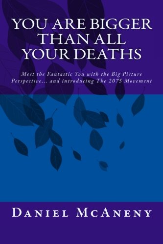 Download You Are Bigger Than All Your Deaths: Meet the Fantastic You with the Big Picture Perspective... and introducing The 2075 Movement pdf epub