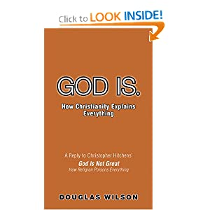 God Is. How Christianity Explains Everything Douglas Wilson