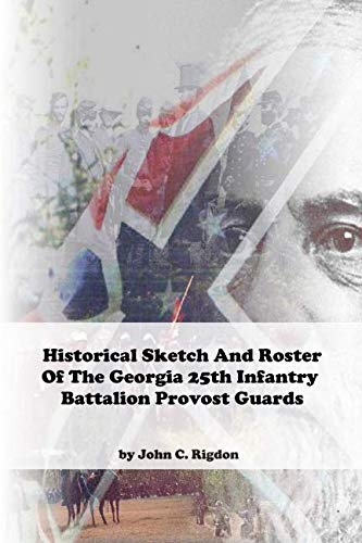Historical Sketch and Roster of The Georgia 25th Infantry Battalion Provost Guards (Georgia Regimental History Series)