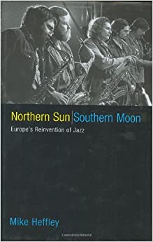 Northern Sun, Southern Moon: Europe's Reinvention of Jazz