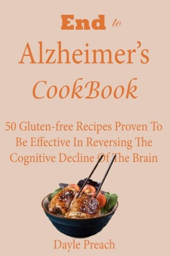 End To Alzheimers Cookbook  50 Gluten Free Recipes Proven To Be Effective In Reversing Cognitive Decline Of The Brain