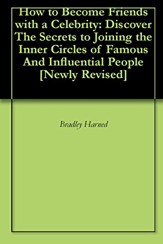 How to Become Friends with a Celebrity: Discover The Secrets to Joining the Inner Circles of Famous  And Influential People [Newly - Circle Celebrity