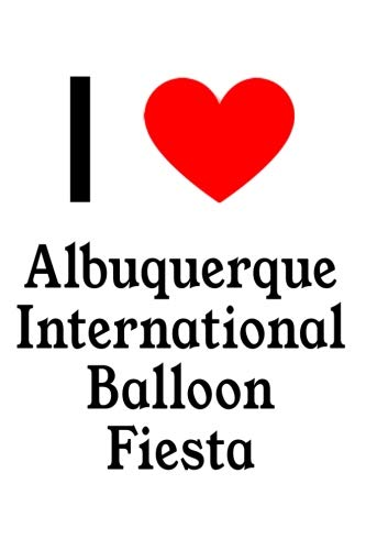 (I Love Albuquerque International Balloon Fiesta: The Perfect Designer Notebook For Tourists, Backpackers, Travellers and Locals Who Love Albuquerque International Balloon)