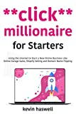 Click Millionaire for Starters: Using the Internet to Start a New Online Business Like Online Garage Sales, Shopify Selling and Domain Name Flipping