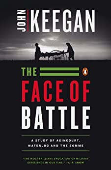 The Face of Battle: A Study of Agincourt, Waterloo, and the Somme by [Keegan, John]
