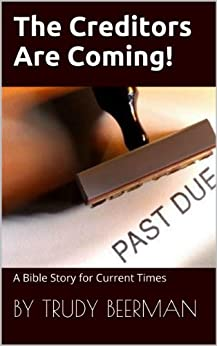 The Creditors Are Coming - a Bible Story for Current Times.: A Bible Story as RELEVANT as Today's News! by [Beerman, Trudy]