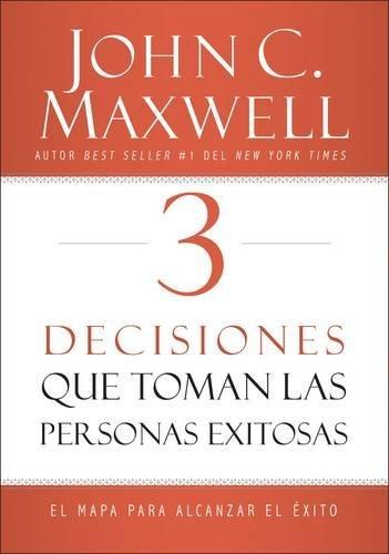 3 Decisiones que toman las personas exitosas: El mapa para alcanzar el exito (Spanish Edition) [John C. Maxwell] (Tapa Blanda)