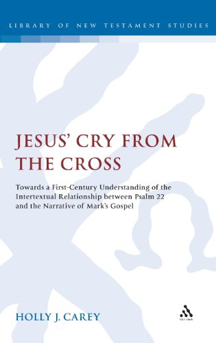 Jesus' Cry From the Cross: Towards a First-Century Understanding of the Intertextual Relationship between Psalm 22 and the Narrative of Mark's Gospel (The Library of New Testament Studies)