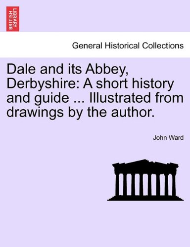 Dale and its Abbey, Derbyshire: A short history and guide ... Illustrated from drawings by the author. (Short Abbey)