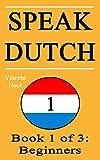 Speak Dutch: Book 1 of 3: Beginners (How to Speak Dutch, Dutch for Beginners, Dutch Language, Learn Dutch, How to Learn Dutch, Speaking Dutch, Learning Dutch, Dutch Guide, Dutch Quickly, Dutch Fast)