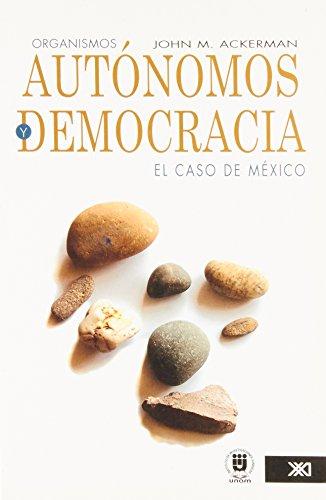 Organismos autonomos y democracia/ Autonomous Organisms and Democracy: El Caso De Mexico/ Mexico's Case