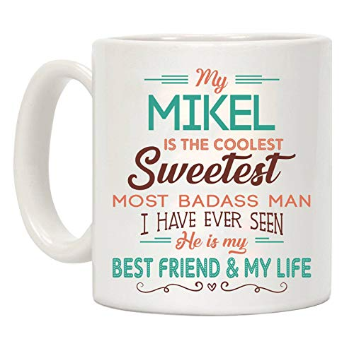 Valentine's Day Gift - My Mikel Is The Coolest Sweetest Most Gorgeous Woman I Have Ever Seen She is my Best Friend & My Life - 11oz Ceramic Coffee Mug Tea Cup Funny -