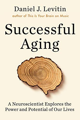 Successful Aging: A Neuroscientist Explores the Power and Potential of Our Live s