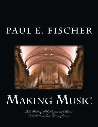 Organ Instrument History - Making Music: The history of the organ and piano industries in Erie, Pennsylvania