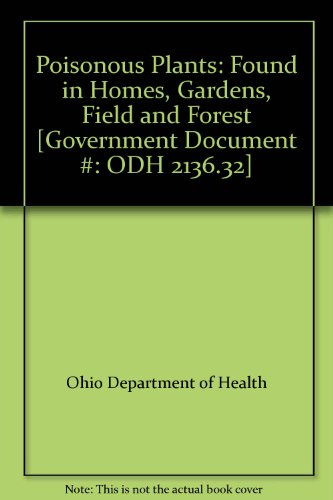 Poisonous Plants: Found in Homes, Gardens, Field and Forest [Government Document #: ODH 2136.32]