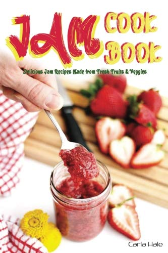 Books : Jam Cookbook: Delicious Jam Recipes Made from Fresh Fruits & Veggies