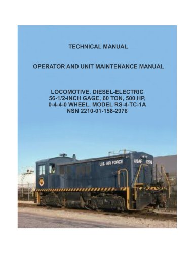 LOCOMOTIVE, DIESEL-ELECTRIC, MODEL RS-4-TC-1ANSN, OPERATOR AND UNIT MAINTENANCE MANUAL, 56-1/2-INCH GAGE, 60 TON, 500 HP,0-4-4-0 WHEEL, 2210-01-158-2978 [Loose leaf publication reprint of 1987 edition] ()