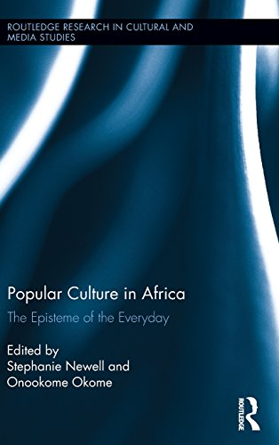 Popular Culture in Africa: The Episteme of the Everyday (Routledge Research in Cultural and Media Studies) by Stephanie Newell
