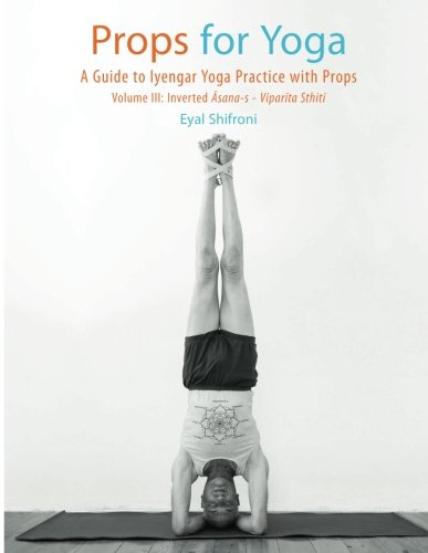 Props for Yoga  III: Inverted Asanas: A Guide to Iyengar Yoga Practice with Props (Volume 3)