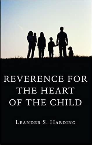 Reverence for the Heart of the Child: by Leander S. Harding (2011-04-01)