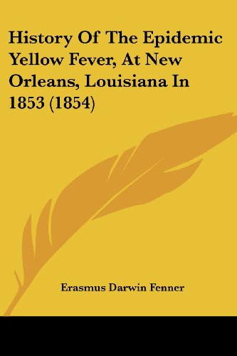 History of the Epidemic Yellow Fever, at New Orleans, Louisiana in 1853 (1854) (Legacy Reprint Series Kessinger Publishing's Rare Reprints)