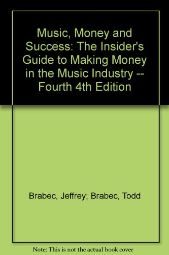 Music, Money and Success: The Insider's Guide to Making Money in the Music Industry -- Fourth 4th Edition