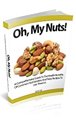 Oh, My Nuts: A Comprehensive Guide To The Health Benefits Of Common Nut Varieties And Tasty Recipes To Use Them In (English Edition)