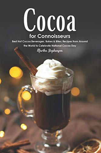 Cocoa for Connoisseurs: Best Hot Cocoa Beverages, Bakes & Bites; Recipes from Around the World to Celebrate National Cocoa Day by Martha Stephenson