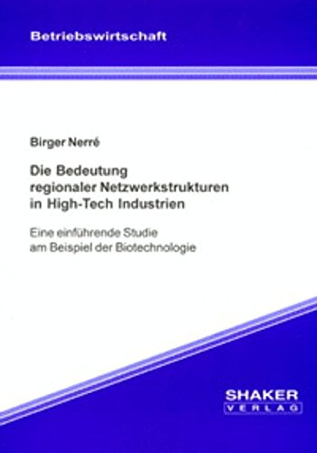 Die Bedeutung regionaler Netzwerkstrukturen in High-Tech Industrien - Eine einführende Studie am Beispiel der Biotechnologie