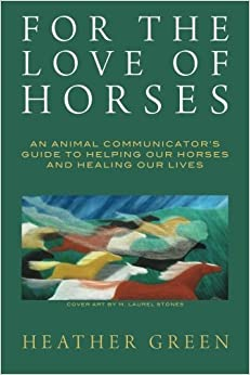Book For the Love of Horses: An Animal Communicator's Guide to Helping Our Horses and Healing Our Lives by Heather Green (2013-09-28)