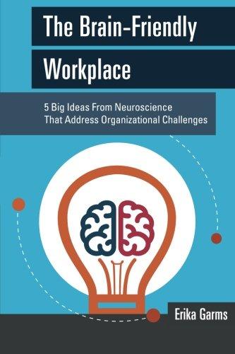 The Brain-Friendly Workplace: 5 Big Ideas From Neuroscience to Address Organizational Challenges (Erika 5)