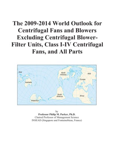The 2009-2014 World Outlook for Centrifugal Fans and Blowers Excluding Centrifugal Blower-Filter Units, Class I-IV Centrifugal Fans, and All Parts