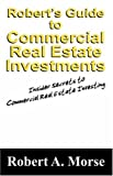 Robert's Guide to Commercial Real Estate Investments, Robert A. Morse, 1432719319