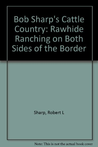 Bob Sharp's Cattle Country: Rawhide Ranching on Both Sides of the Border