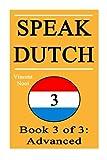 Speak Dutch 3: Book 3 of 3: Advanced (How to Speak Dutch, Dutch for Advanced, Dutch Language, Learn Dutch, How to Learn Dutch, Speaking Dutch, Learning Dutch, Dutch Guide, Dutch Quickly, Dutch Fast)