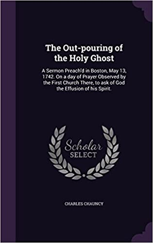 The Out-pouring of the Holy Ghost: A Sermon Preach'd in Boston, May 13, 1742. On a day of Prayer Observed by the First Church There, to ask of God the Effusion of his Spirit.