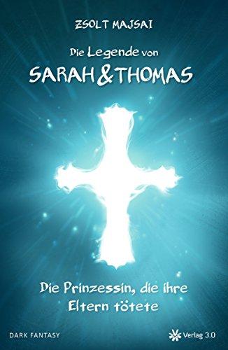 Die Legende von Sarah und Thomas - Die Prinzessin, die ihre Eltern tötete (Band 1) (German Edition)