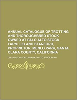 Book Annual catalogue of trotting and thoroughbred stock owned at Palo Alto Stock Farm, Leland Stanford, Proprietor, Menlo Park, Santa Clara County, California