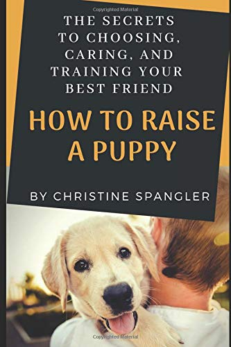 How To Raise a Puppy: The Secrets to Choosing, Caring and Training Your Best Friend