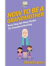 How To Be a Grandmother: Your Step-By-Step Guide To Grandmothering