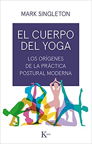 El cuerpo del yoga: Los orígenes de la práctica postural ...