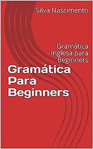Gramática Para Beginners: Gramática Inglesa para Beginners (Conteúdos de gramática inglesa direcionados para o